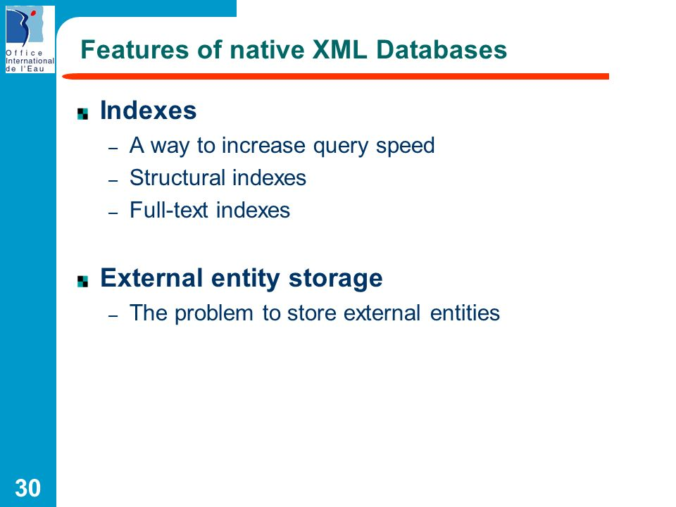 30 Features of native XML Databases Indexes – A way to increase query speed – Structural indexes – Full-text indexes External entity storage – The pro