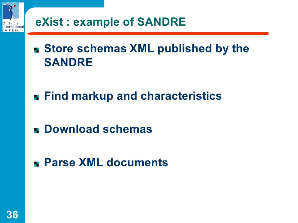 36 eXist : example of SANDRE Store schemas XML published by the SANDRE Find markup and characteristics Download schemas Parse XML documents
