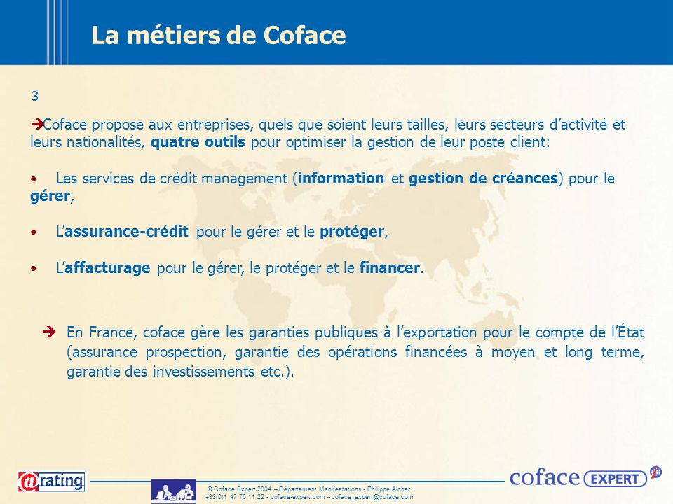 3 © Coface Expert 2004 – Département Manifestations - Philippe Alcher +33(0)1 47 76 11 22 - coface-expert.com – coface_expert@coface.com La métiers de