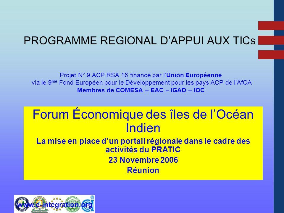 www.e-integration.org PROGRAMME REGIONAL DAPPUI AUX TICs Projet N° 9.ACP.RSA.16 financé par lUnion Européenne via le 9 me Fond Européen pour le Développement pour les pays ACP de lAfOA Membres de COMESA – EAC – IGAD – IOC Forum Économique des îles de lOcéan Indien La mise en place dun portail régionale dans le cadre des activités du PRATIC 23 Novembre 2006 Réunion