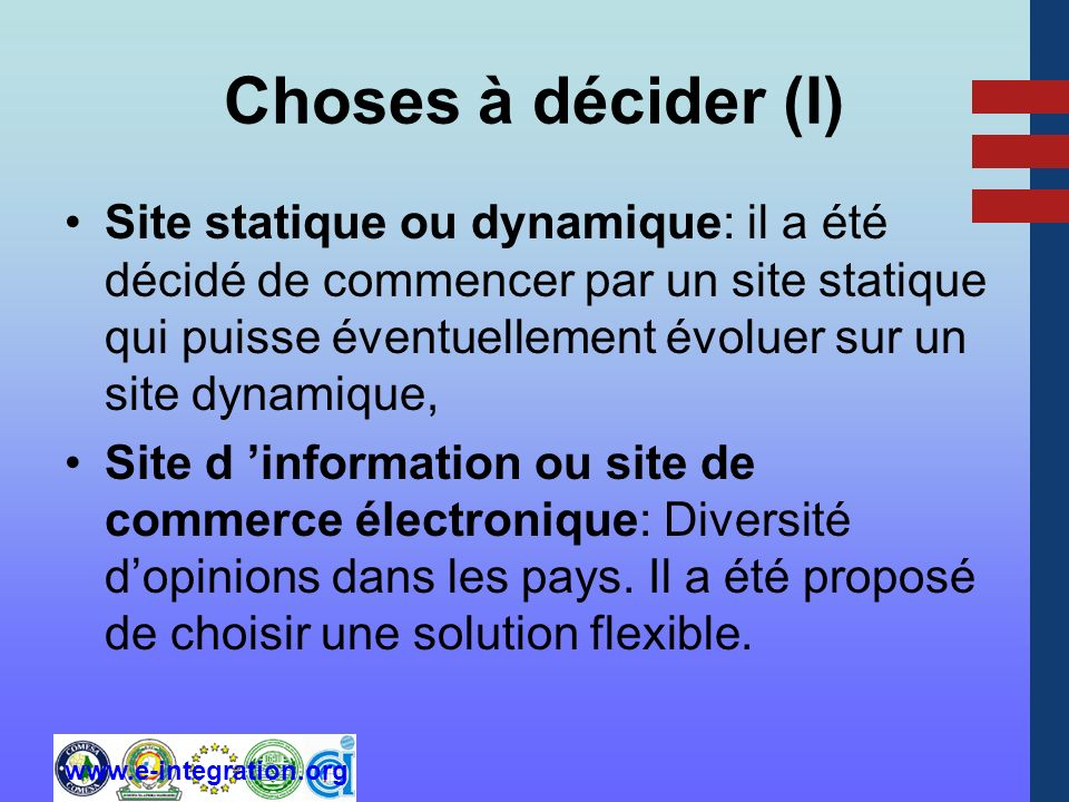 www.e-integration.org Choses à décider (I) Site statique ou dynamique: il a été décidé de commencer par un site statique qui puisse éventuellement évoluer sur un site dynamique, Site d information ou site de commerce électronique: Diversité dopinions dans les pays.