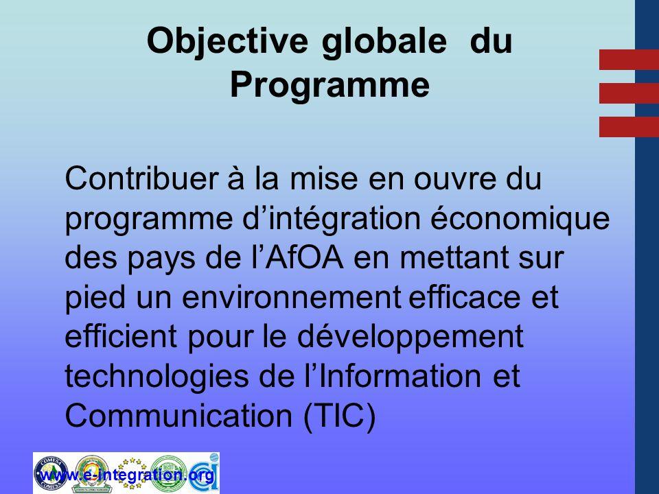 www.e-integration.org Objective globale du Programme Contribuer à la mise en ouvre du programme dintégration économique des pays de lAfOA en mettant sur pied un environnement efficace et efficient pour le développement technologies de lInformation et Communication (TIC)