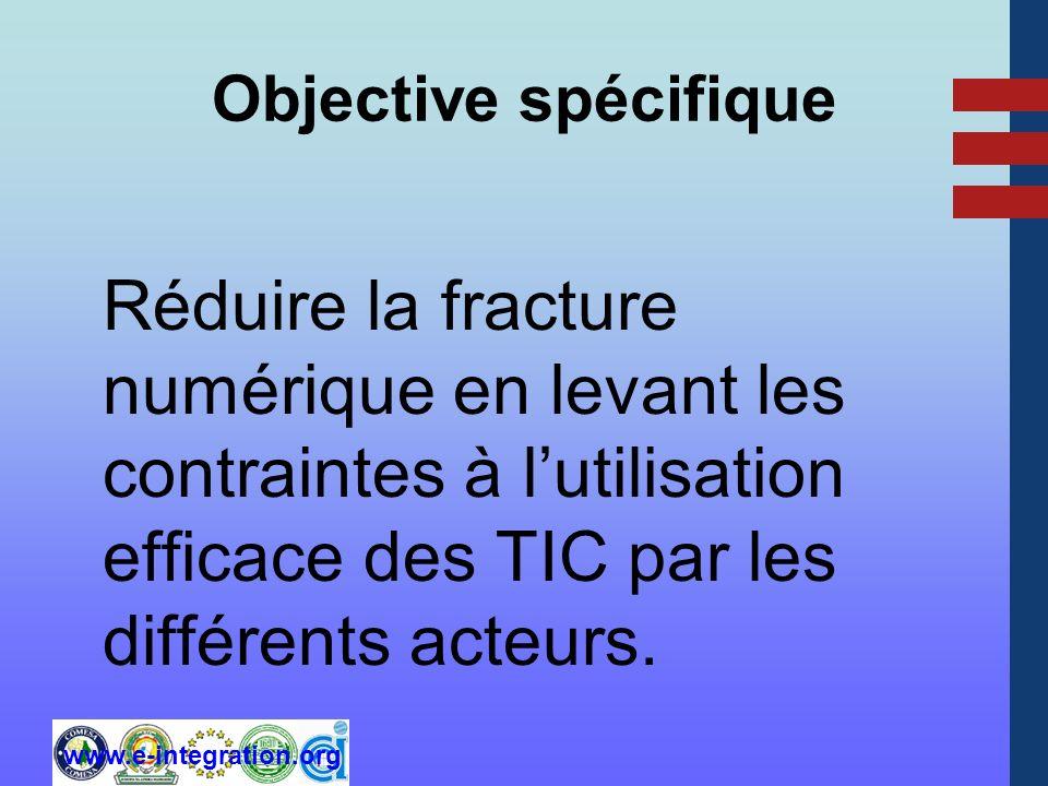 www.e-integration.org Objective spécifique Réduire la fracture numérique en levant les contraintes à lutilisation efficace des TIC par les différents acteurs.