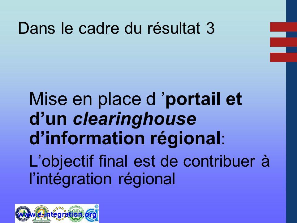 www.e-integration.org Dans le cadre du résultat 3 Mise en place d portail et dun clearinghouse dinformation régional : Lobjectif final est de contribuer à lintégration régional