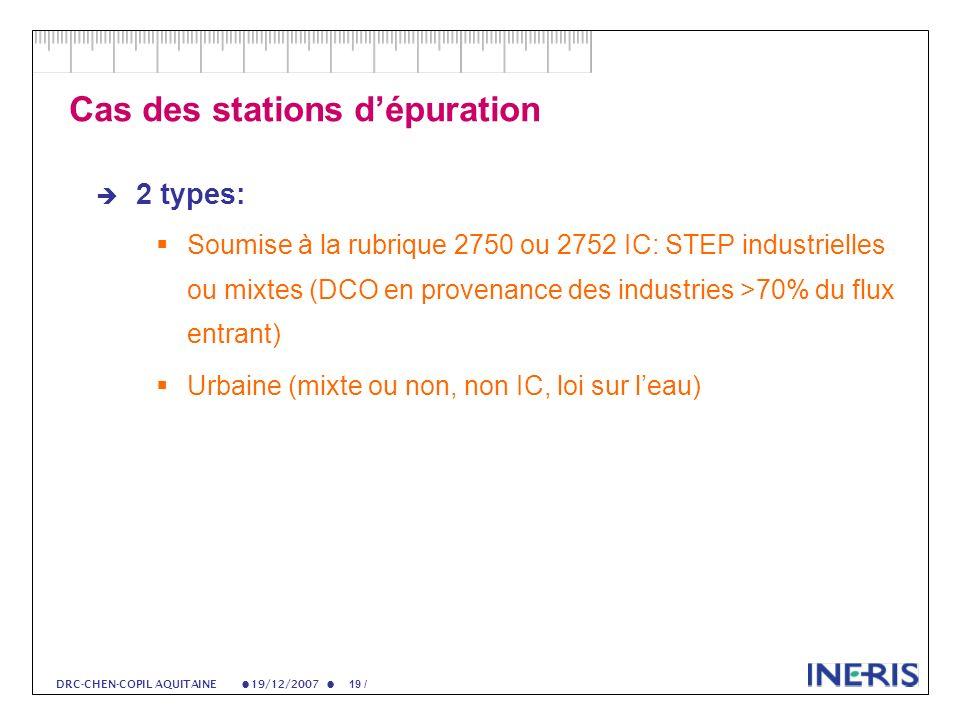 19/12/2007 19 / DRC-CHEN-COPIL AQUITAINE Cas des stations dépuration 2 types: Soumise à la rubrique 2750 ou 2752 IC: STEP industrielles ou mixtes (DCO en provenance des industries >70% du flux entrant) Urbaine (mixte ou non, non IC, loi sur leau)