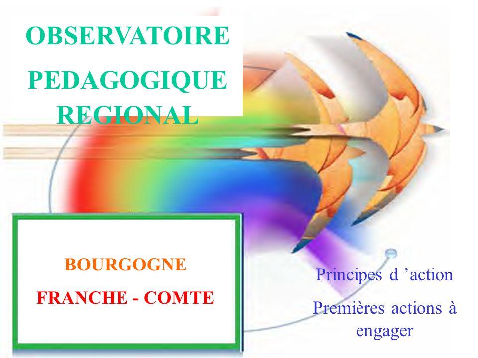 BOURGOGNE FRANCHE - COMTE OBSERVATOIRE PEDAGOGIQUE REGIONAL BOURGOGNE FRANCHE - COMTE Principes d action Premières actions à engager