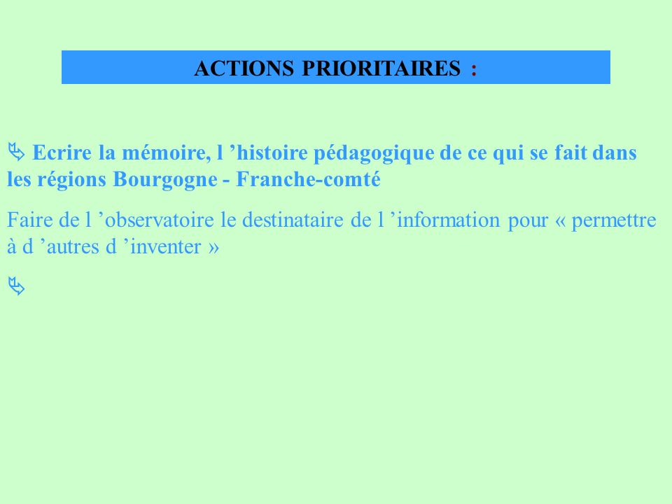ACTIONS PRIORITAIRES : Ecrire la mémoire, l histoire pédagogique de ce qui se fait dans les régions Bourgogne - Franche-comté Faire de l observatoire