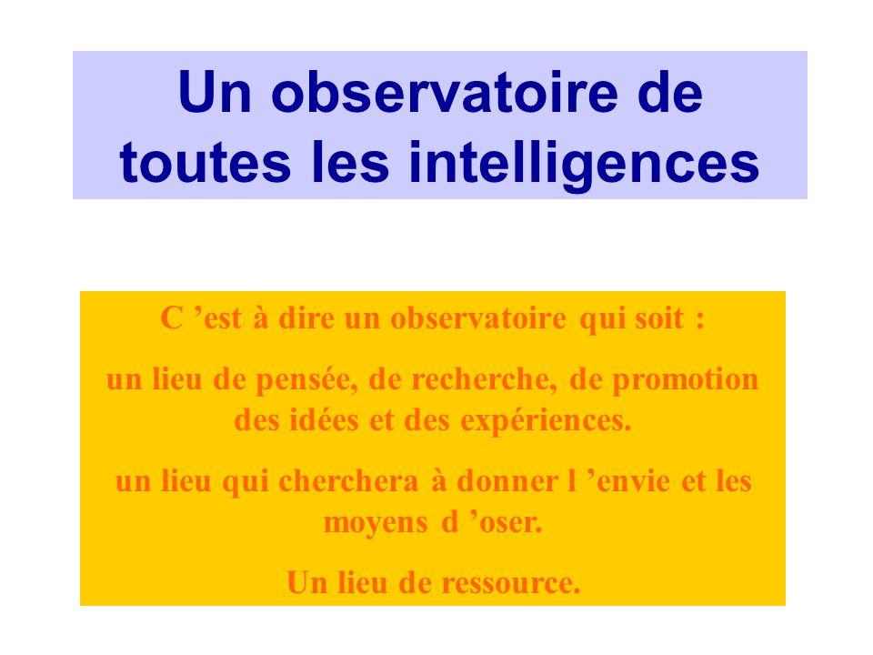 Un observatoire de toutes les intelligences C est à dire un observatoire qui soit : un lieu de pensée, de recherche, de promotion des idées et des exp