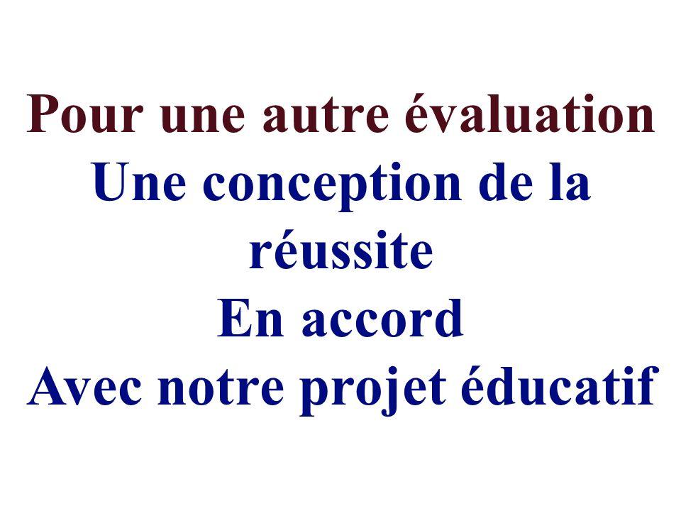 Pour une autre évaluation Une conception de la réussite En accord Avec notre projet éducatif