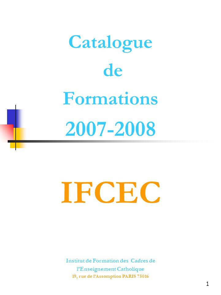 1 Catalogue de Formations 2007-2008 Institut de Formation des Cadres de lEnseignement Catholique 19, rue de lAssomption PARIS 75016 IFCEC