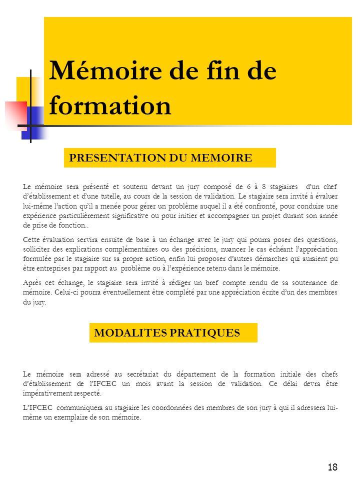 18 Mémoire de fin de formation Le mémoire sera présenté et soutenu devant un jury composé de 6 à 8 stagiaires dun chef détablissement et dune tutelle,