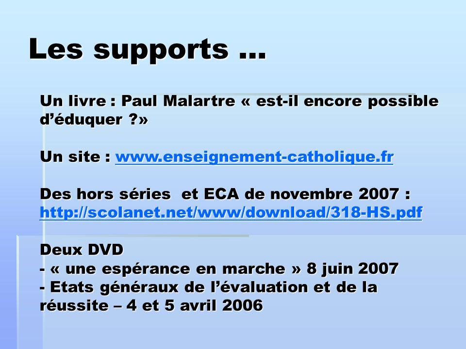 Les supports … Un livre : Paul Malartre « est-il encore possible déduquer » Un site : www.enseignement-catholique.fr Des hors séries et ECA de novembre 2007 : http://scolanet.net/www/download/318-HS.pdf Deux DVD - « une espérance en marche » 8 juin 2007 - Etats généraux de lévaluation et de la réussite – 4 et 5 avril 2006 www.enseignement-catholique.fr http://scolanet.net/www/download/318-HS.pdfwww.enseignement-catholique.fr http://scolanet.net/www/download/318-HS.pdf