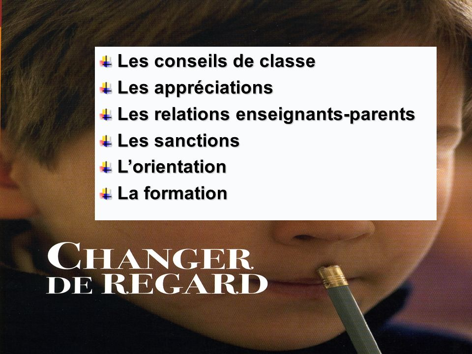 Les conseils de classe Les conseils de classe Les appréciations Les appréciations Les relations enseignants-parents Les relations enseignants-parents Les sanctions Les sanctions Lorientation Lorientation La formation La formation