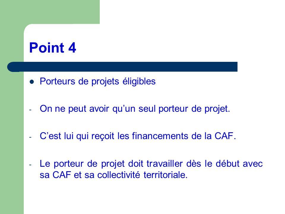 Point 4 Porteurs de projets éligibles - On ne peut avoir quun seul porteur de projet. - Cest lui qui reçoit les financements de la CAF. - Le porteur d