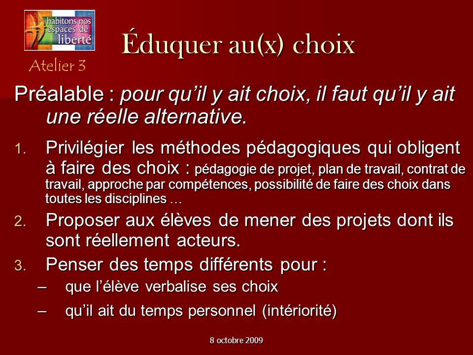 8 octobre 2009 Éduquer au(x) choix Préalable : pour quil y ait choix, il faut quil y ait une réelle alternative. Privilégier les méthodes pédagogiques