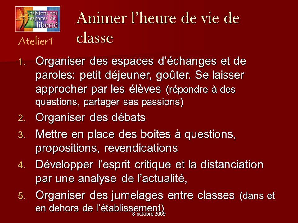 8 octobre 2009 Animer lheure de vie de classe Atelier 1 Organiser des espaces déchanges et de paroles: petit déjeuner, goûter. Se laisser approcher pa