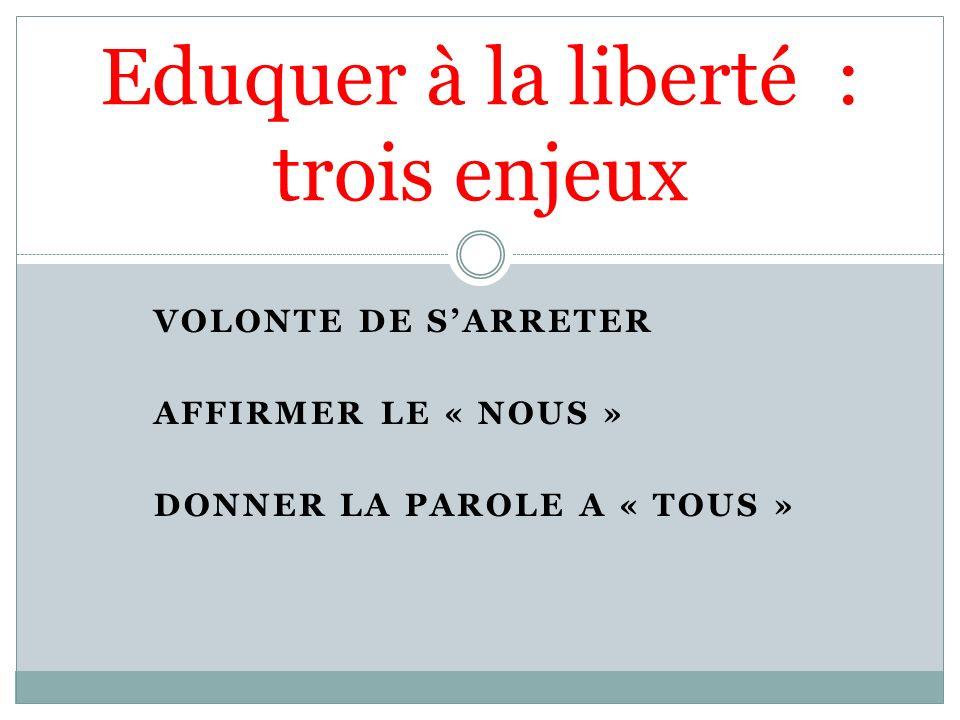 VOLONTE DE SARRETER AFFIRMER LE « NOUS » DONNER LA PAROLE A « TOUS » Eduquer à la liberté : trois enjeux