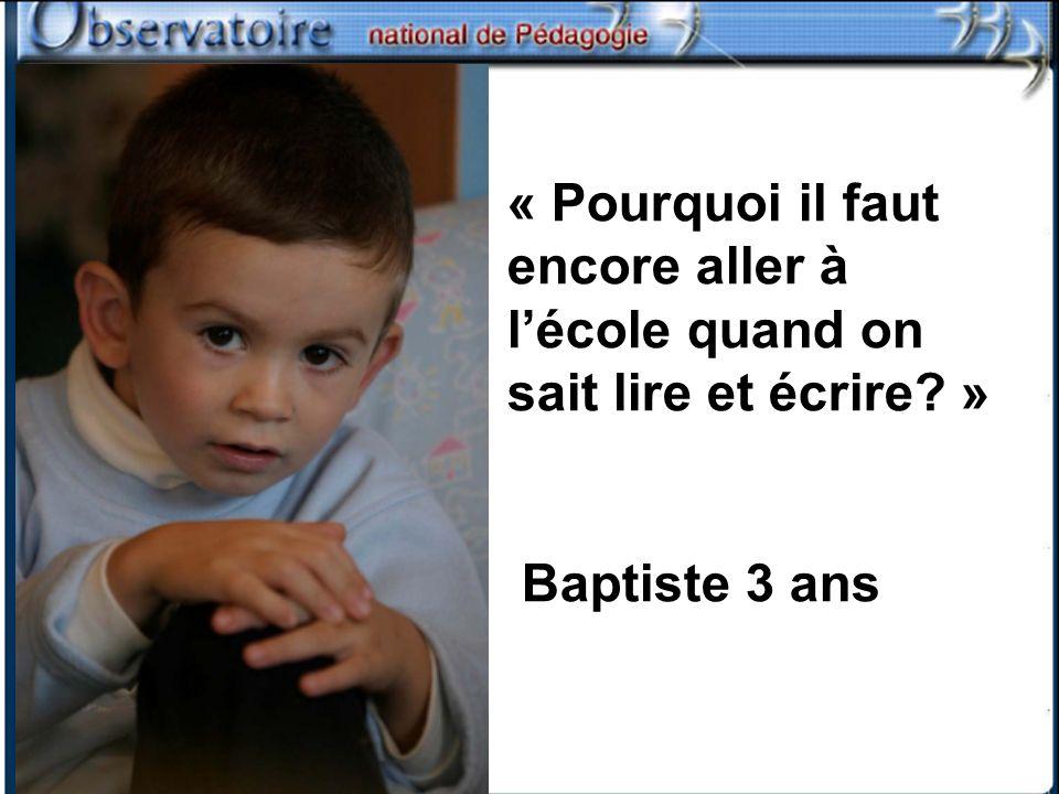 « Pourquoi il faut encore aller à lécole quand on sait lire et écrire? » Baptiste 3 ans