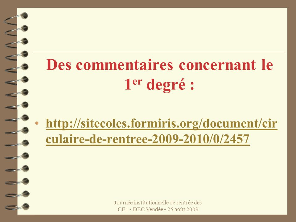 Journée institutionnelle de rentrée des CE1 - DEC Vendée - 25 août 2009 Des commentaires concernant le 1 er degré : http://sitecoles.formiris.org/document/cir culaire-de-rentree-2009-2010/0/2457http://sitecoles.formiris.org/document/cir culaire-de-rentree-2009-2010/0/2457