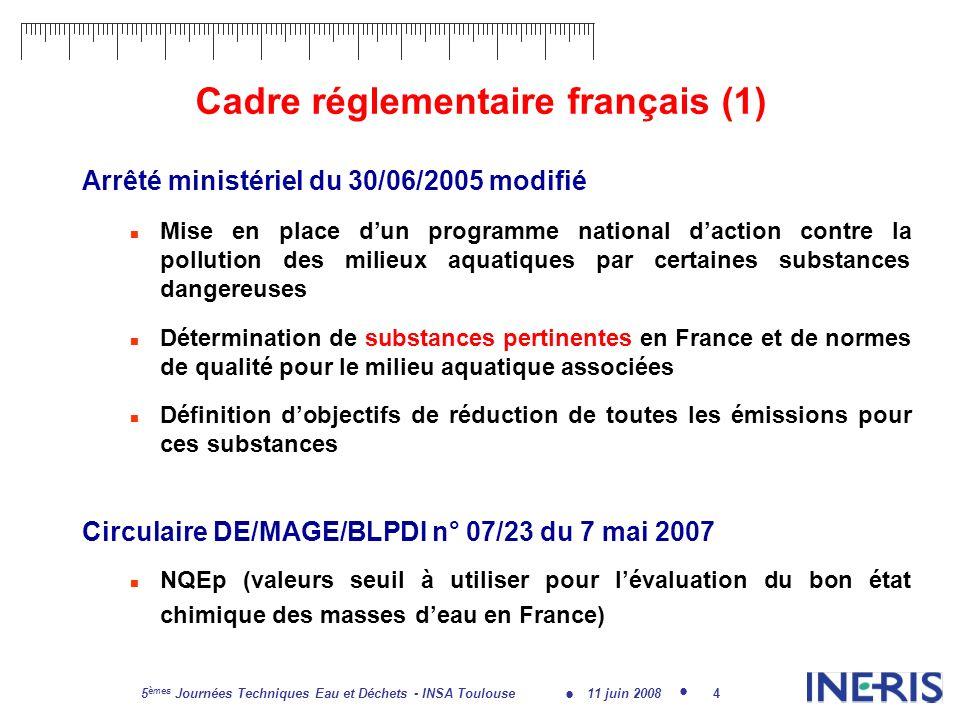 11 juin 2008 5 èmes Journées Techniques Eau et Déchets - INSA Toulouse 5 Cadre réglementaire français (2) Objectifs nationaux de réduction de lensemble des émissions, diffuses comme ponctuelles, dici 2015 : Substances dangereuses prioritaires de la DCE et substances Liste I de la directive 76/464/CEE : objectif de réduction de 50% Substances prioritaires (non dangereuses) de la DCE : objectif de réduction de 30% Substances pertinentes en France issues de la liste II de la directive 76/464/CEE : objectif de réduction de 10%