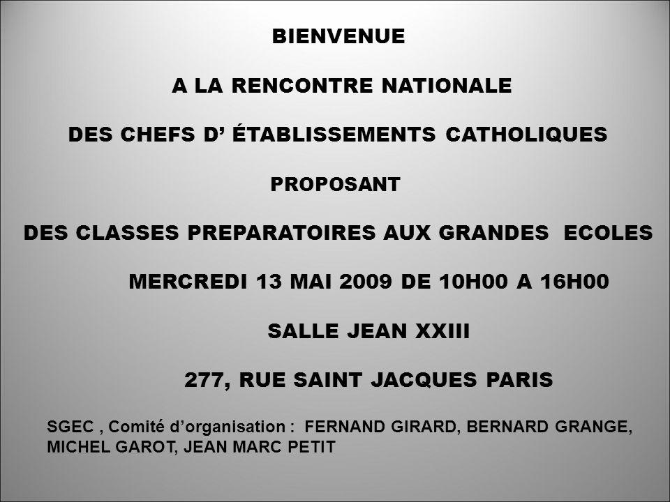BIENVENUE A LA RENCONTRE NATIONALE DES CHEFS D ÉTABLISSEMENTS CATHOLIQUES PROPOSANT DES CLASSES PREPARATOIRES AUX GRANDES ECOLES MERCREDI 13 MAI 2009 DE 10H00 A 16H00 SALLE JEAN XXIII 277, RUE SAINT JACQUES PARIS SGEC, Comité dorganisation : FERNAND GIRARD, BERNARD GRANGE, MICHEL GAROT, JEAN MARC PETIT