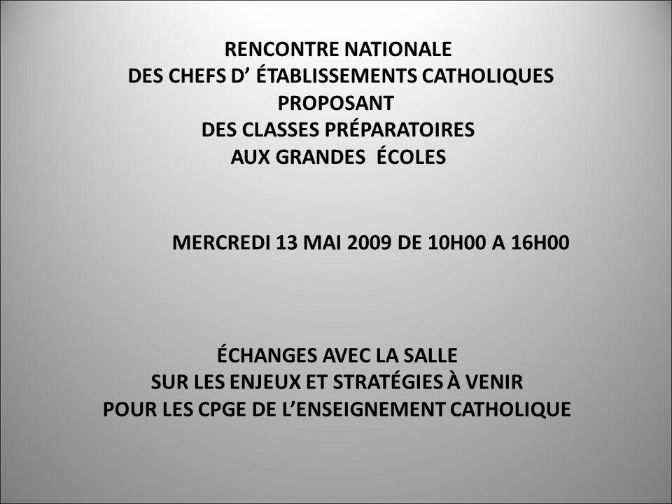 RENCONTRE NATIONALE DES CHEFS D ÉTABLISSEMENTS CATHOLIQUES PROPOSANT DES CLASSES PRÉPARATOIRES AUX GRANDES ÉCOLES MERCREDI 13 MAI 2009 DE 10H00 A 16H00 ÉCHANGES AVEC LA SALLE SUR LES ENJEUX ET STRATÉGIES À VENIR POUR LES CPGE DE LENSEIGNEMENT CATHOLIQUE