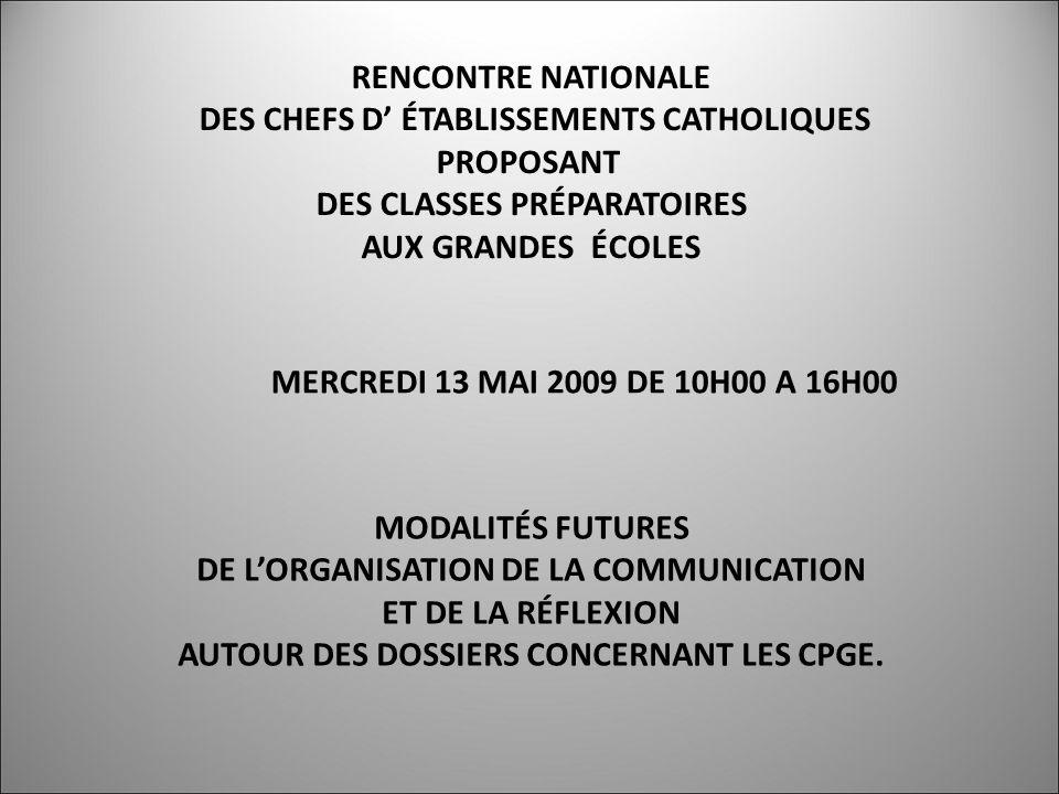 RENCONTRE NATIONALE DES CHEFS D ÉTABLISSEMENTS CATHOLIQUES PROPOSANT DES CLASSES PRÉPARATOIRES AUX GRANDES ÉCOLES MERCREDI 13 MAI 2009 DE 10H00 A 16H00 MODALITÉS FUTURES DE LORGANISATION DE LA COMMUNICATION ET DE LA RÉFLEXION AUTOUR DES DOSSIERS CONCERNANT LES CPGE.