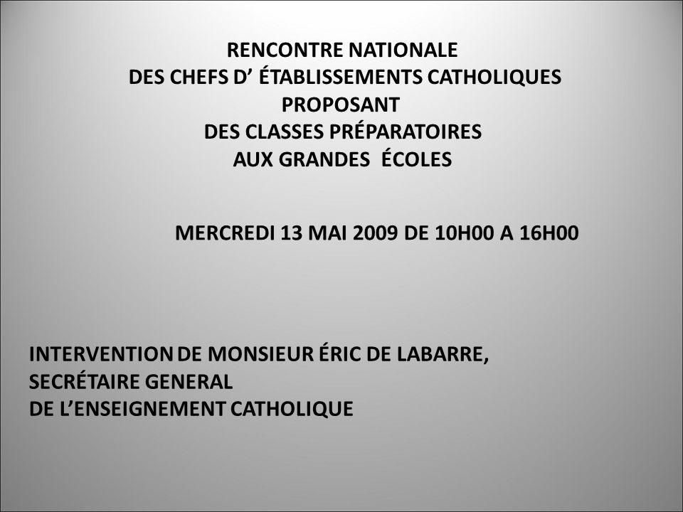 RENCONTRE NATIONALE DES CHEFS D ÉTABLISSEMENTS CATHOLIQUES PROPOSANT DES CLASSES PRÉPARATOIRES AUX GRANDES ÉCOLES MERCREDI 13 MAI 2009 DE 10H00 A 16H00 INTERVENTION DE MONSIEUR ÉRIC DE LABARRE, SECRÉTAIRE GENERAL DE LENSEIGNEMENT CATHOLIQUE