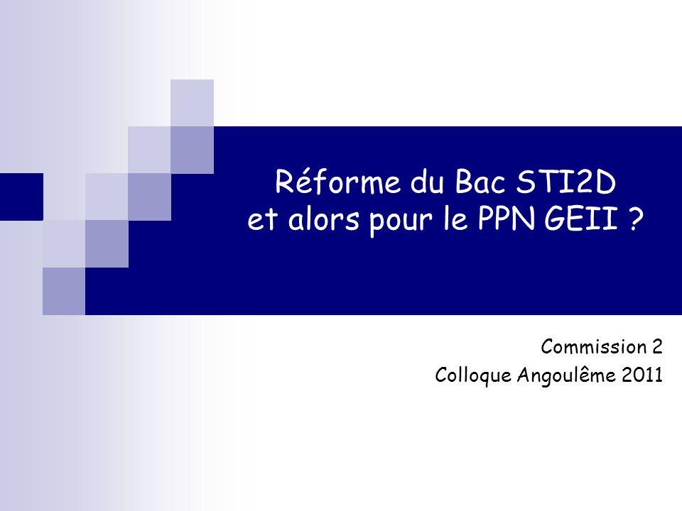 Réforme du Bac STI2D et alors pour le PPN GEII ? Commission 2 Colloque Angoulême 2011