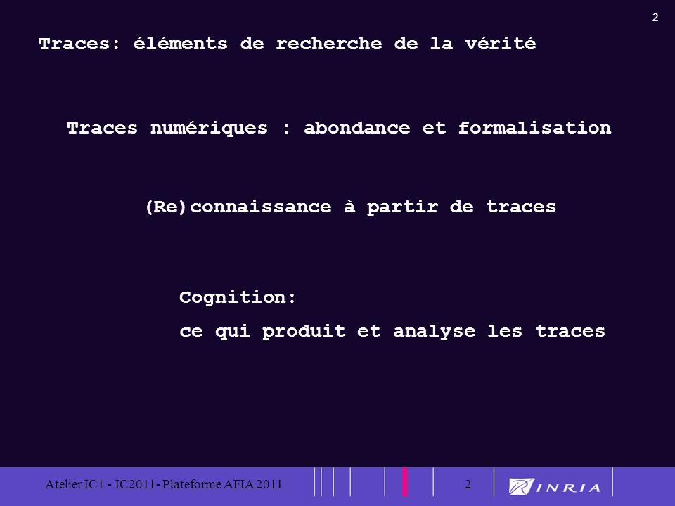 2 Atelier IC1 - IC2011- Plateforme AFIA 20112 Traces: éléments de recherche de la vérité Traces numériques : abondance et formalisation (Re)connaissan