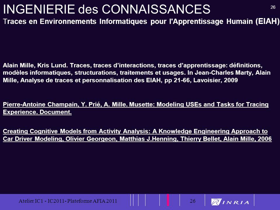 26 Atelier IC1 - IC2011- Plateforme AFIA 201126 INGENIERIE des CONNAISSANCES Traces en Environnements Informatiques pour l'Apprentissage Humain (EIAH)