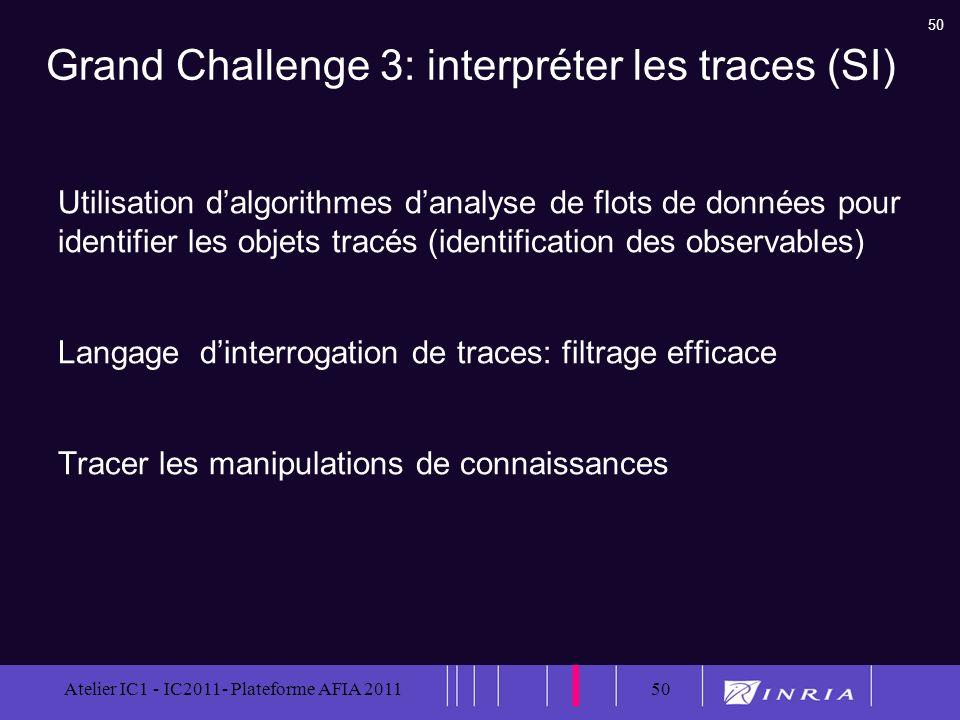 50 Atelier IC1 - IC2011- Plateforme AFIA 201150 Grand Challenge 3: interpréter les traces (SI) Utilisation dalgorithmes danalyse de flots de données p