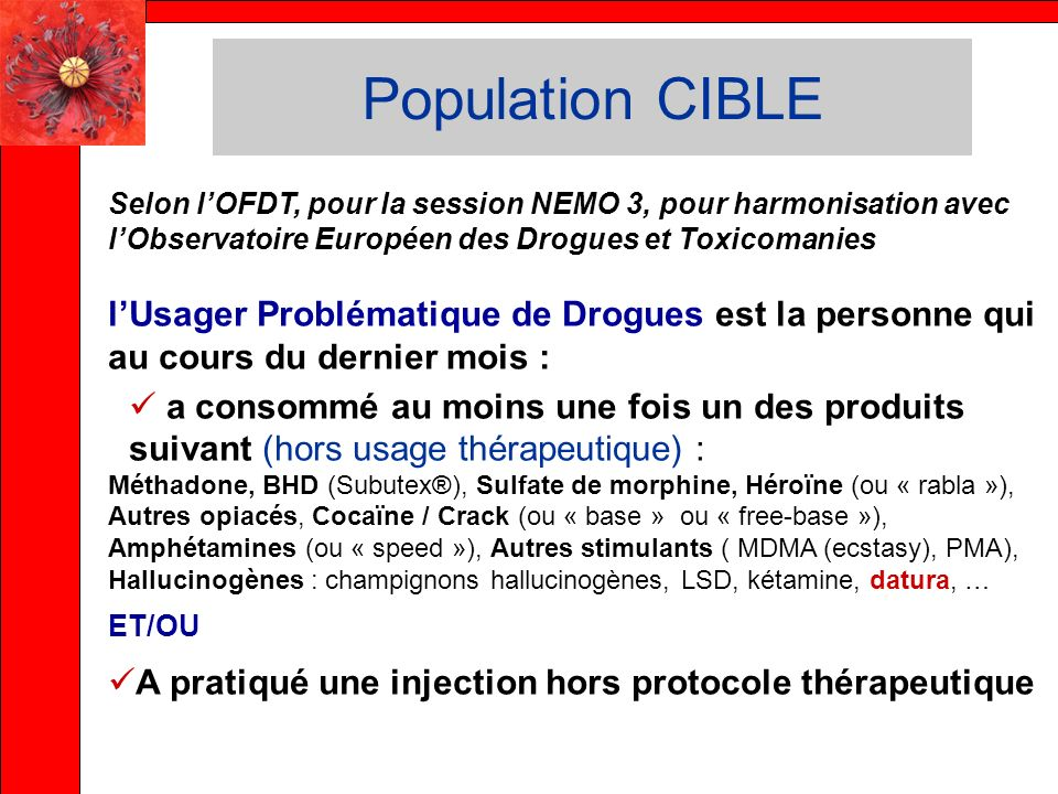 Population CIBLE Selon lOFDT, pour la session NEMO 3, pour harmonisation avec lObservatoire Européen des Drogues et Toxicomanies lUsager Problématique de Drogues est la personne qui au cours du dernier mois : a consommé au moins une fois un des produits suivant (hors usage thérapeutique) : Méthadone, BHD (Subutex®), Sulfate de morphine, Héroïne (ou « rabla »), Autres opiacés, Cocaïne / Crack (ou « base » ou « free-base »), Amphétamines (ou « speed »), Autres stimulants ( MDMA (ecstasy), PMA), Hallucinogènes : champignons hallucinogènes, LSD, kétamine, datura, … ET/OU A pratiqué une injection hors protocole thérapeutique