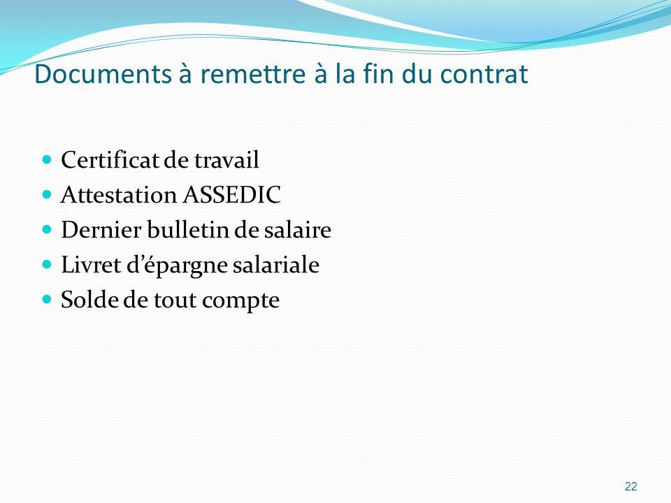 Documents à remettre à la fin du contrat Certificat de travail Attestation ASSEDIC Dernier bulletin de salaire Livret dépargne salariale Solde de tout