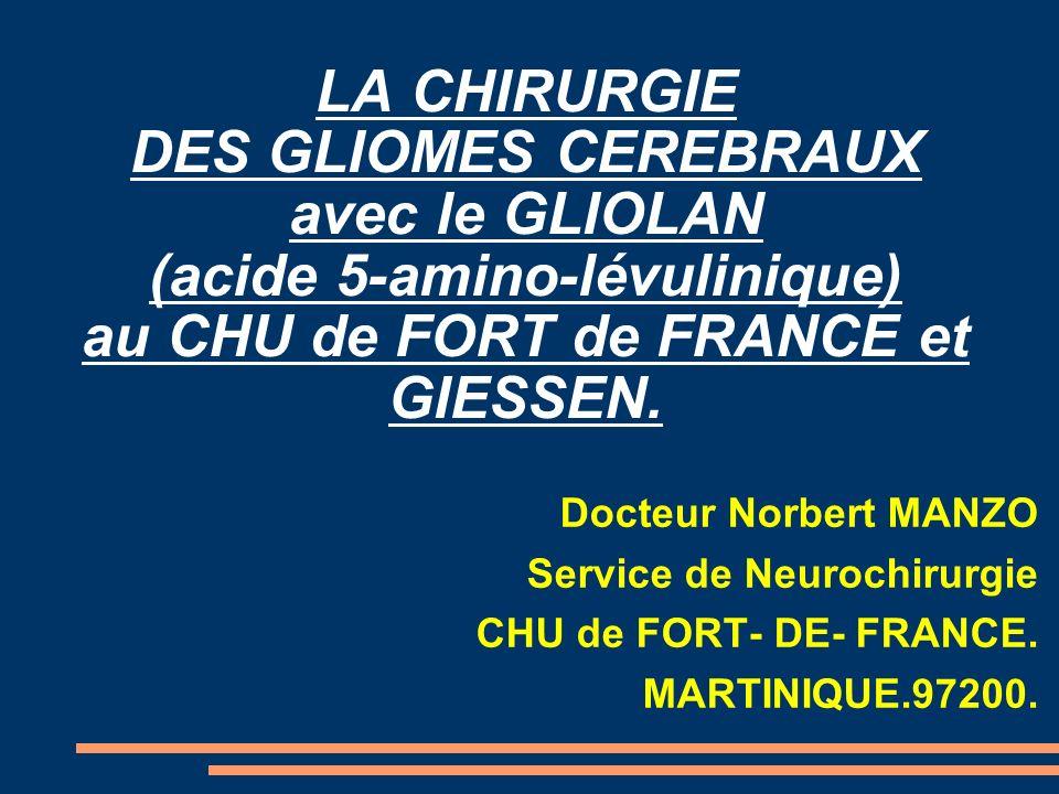 LA CHIRURGIE DES GLIOMES CEREBRAUX avec le GLIOLAN (acide 5-amino-lévulinique) au CHU de FORT de FRANCE et GIESSEN. Docteur Norbert MANZO Service de N