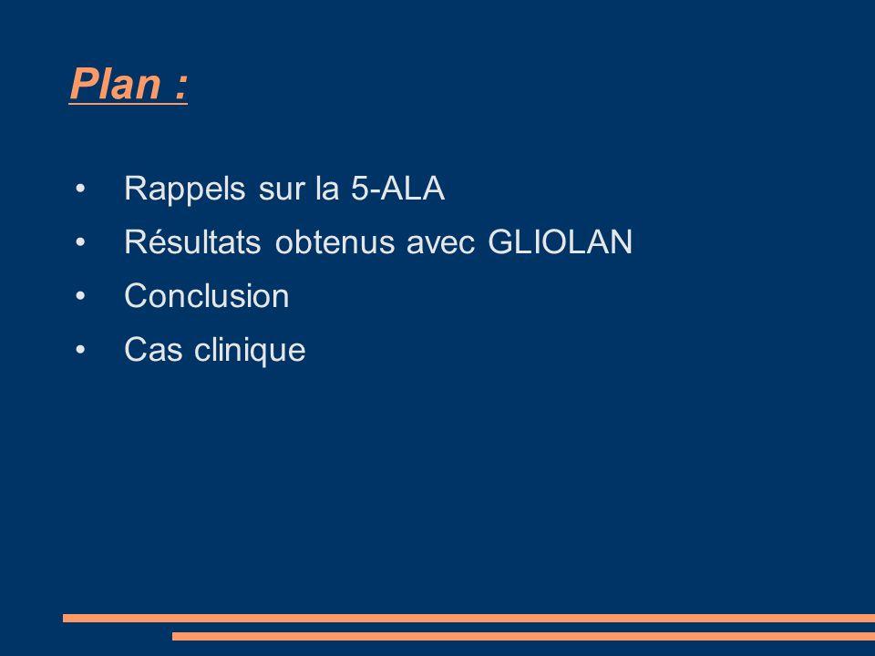 Plan : Rappels sur la 5-ALA Résultats obtenus avec GLIOLAN Conclusion Cas clinique