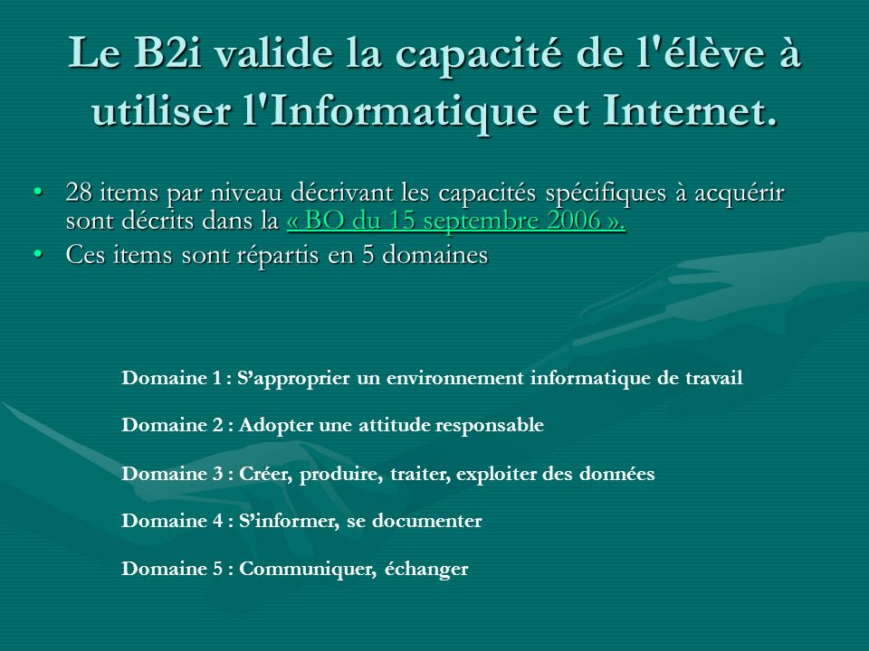 Le B2i valide la capacité de l'élève à utiliser l'Informatique et Internet. 28 items par niveau décrivant les capacités spécifiques à acquérir sont dé