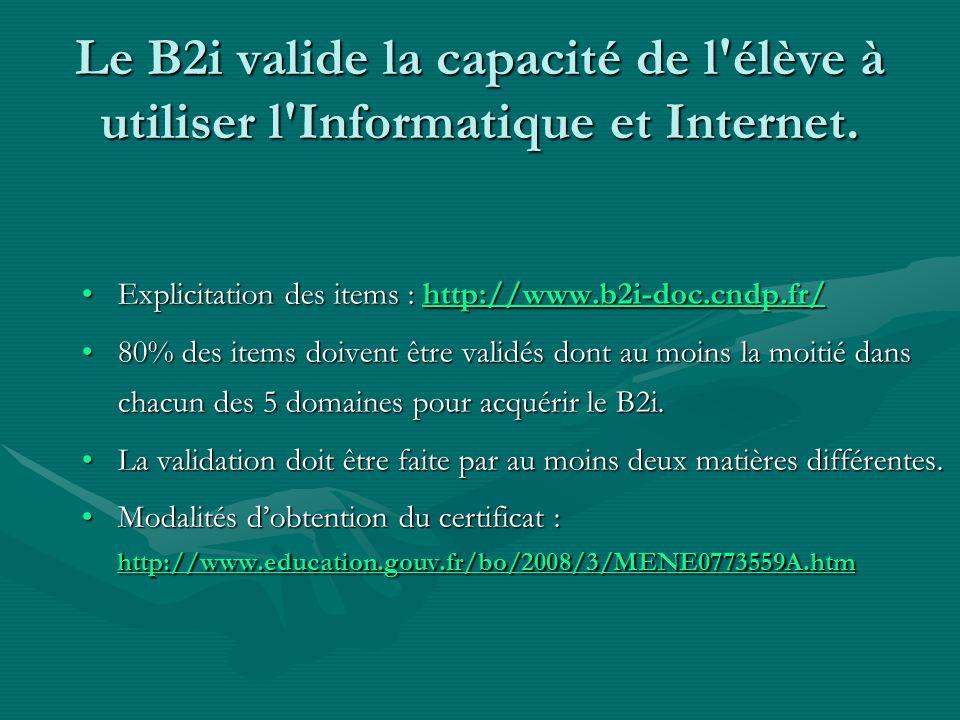 Le B2i valide la capacité de l'élève à utiliser l'Informatique et Internet. Explicitation des items : http://www.b2i-doc.cndp.fr/Explicitation des ite