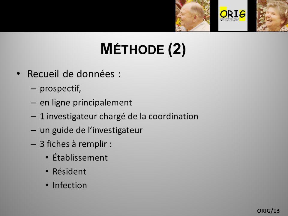ORIG/13 M ÉTHODE (2) Recueil de données : – prospectif, – en ligne principalement – 1 investigateur chargé de la coordination – un guide de linvestiga