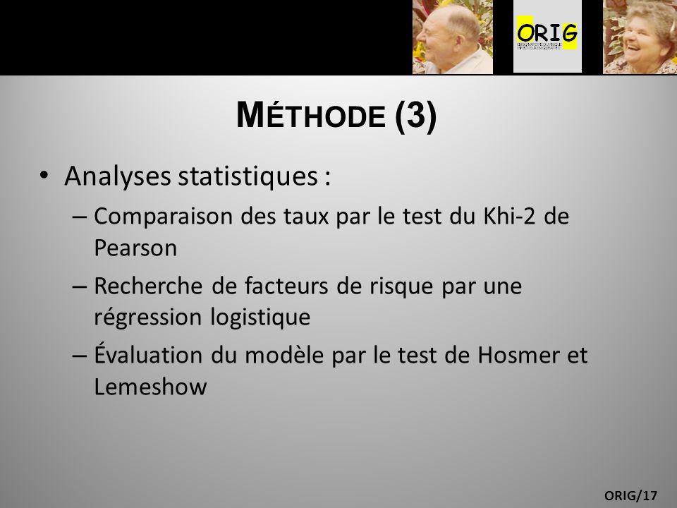 ORIG/17 M ÉTHODE (3) Analyses statistiques : – Comparaison des taux par le test du Khi-2 de Pearson – Recherche de facteurs de risque par une régressi