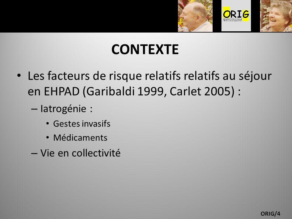 ORIG/4 CONTEXTE Les facteurs de risque relatifs relatifs au séjour en EHPAD (Garibaldi 1999, Carlet 2005) : – Iatrogénie : Gestes invasifs Médicaments