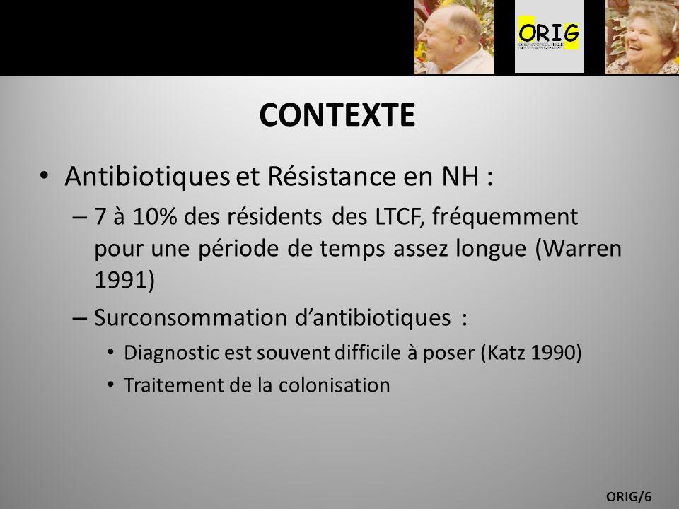 ORIG/6 CONTEXTE Antibiotiques et Résistance en NH : – 7 à 10% des résidents des LTCF, fréquemment pour une période de temps assez longue (Warren 1991)