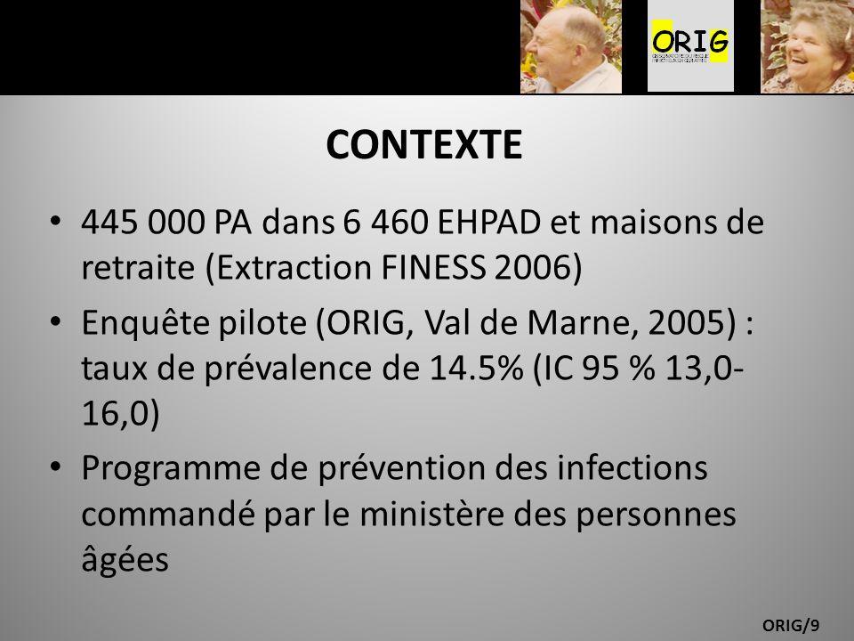 ORIG/9 CONTEXTE 445 000 PA dans 6 460 EHPAD et maisons de retraite (Extraction FINESS 2006) Enquête pilote (ORIG, Val de Marne, 2005) : taux de préval