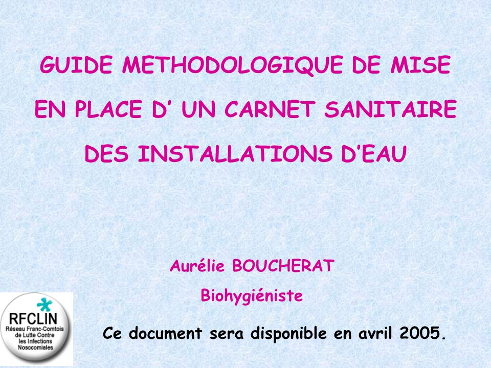 GUIDE METHODOLOGIQUE DE MISE EN PLACE D UN CARNET SANITAIRE DES INSTALLATIONS DEAU Aurélie BOUCHERAT Biohygiéniste Ce document sera disponible en avri