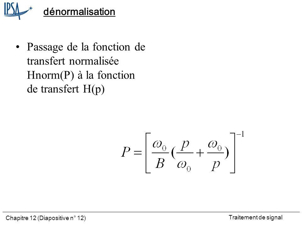 Traitement de signal Chapitre 12 (Diapositive n° 12) dénormalisation Passage de la fonction de transfert normalisée Hnorm(P) à la fonction de transfer