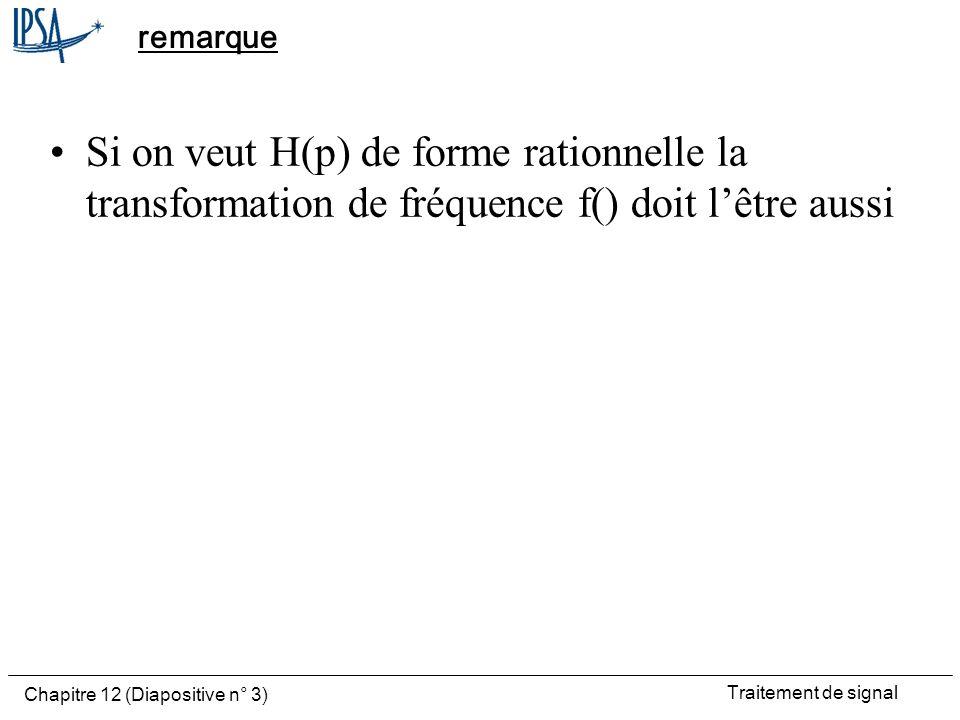 Traitement de signal Chapitre 12 (Diapositive n° 3) remarque Si on veut H(p) de forme rationnelle la transformation de fréquence f() doit lêtre aussi