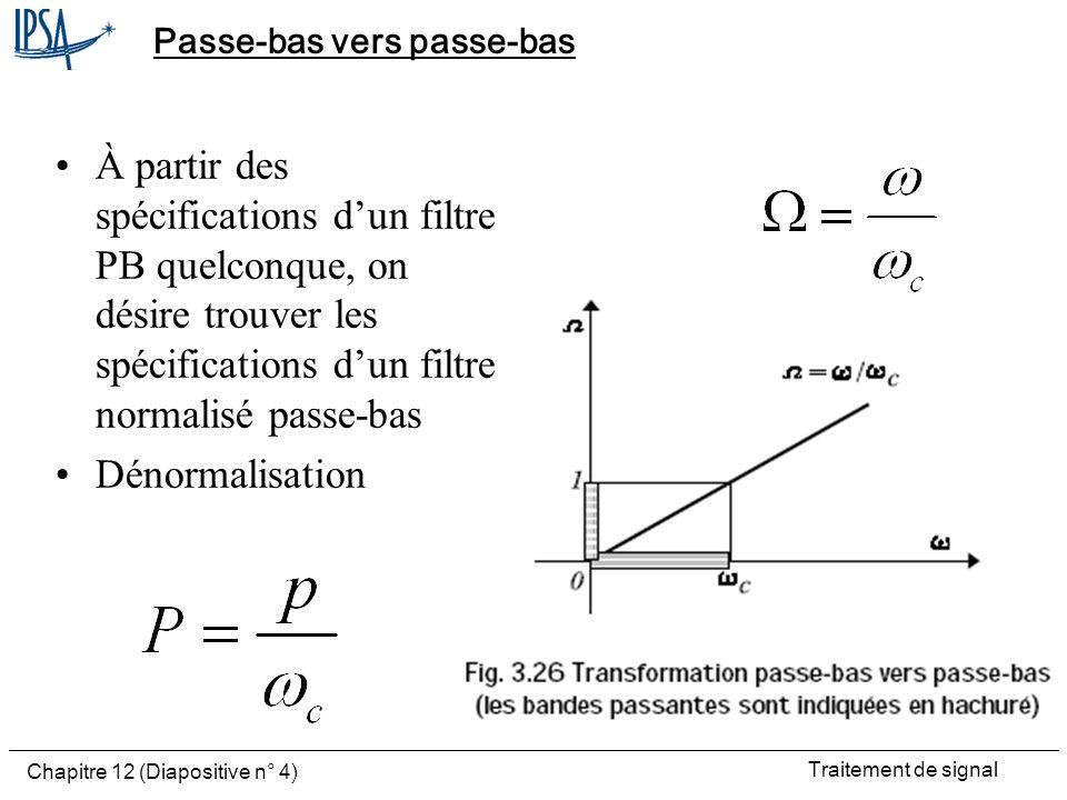 Traitement de signal Chapitre 12 (Diapositive n° 4) Passe-bas vers passe-bas À partir des spécifications dun filtre PB quelconque, on désire trouver l