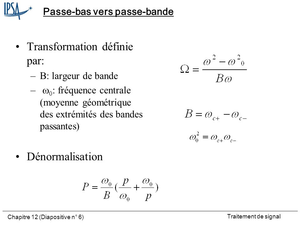 Traitement de signal Chapitre 12 (Diapositive n° 6) Passe-bas vers passe-bande Transformation définie par: –B: largeur de bande – 0 : fréquence centra