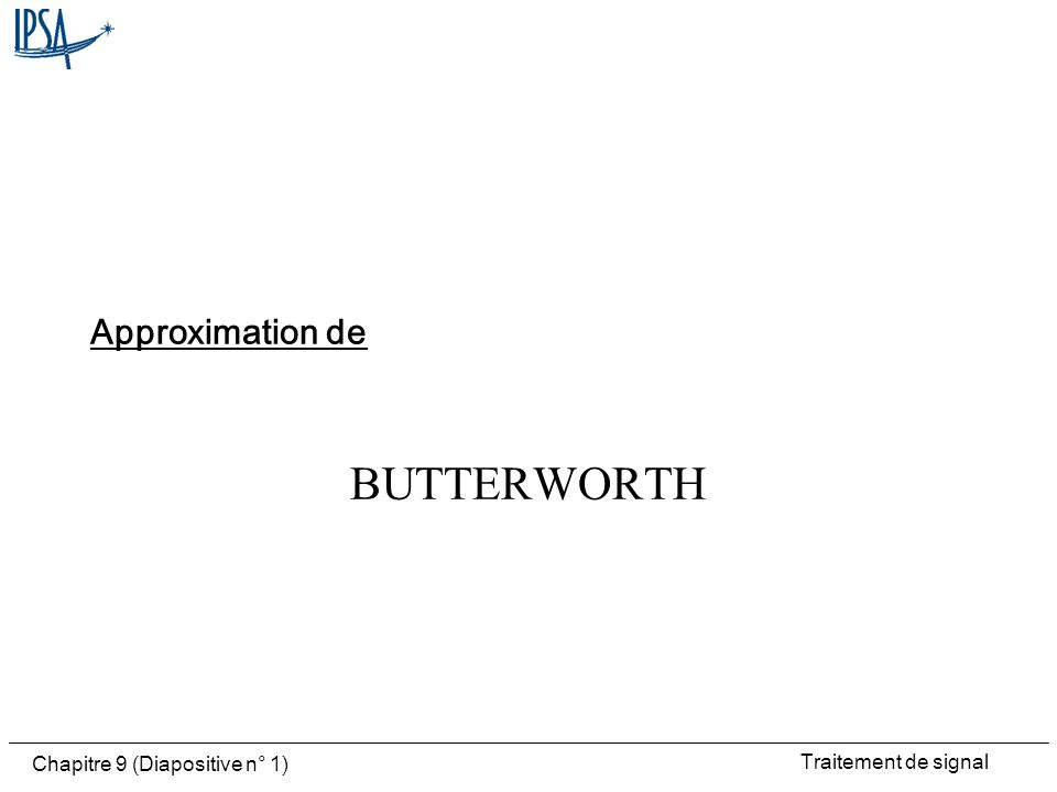 Traitement de signal Chapitre 9 (Diapositive n° 1) BUTTERWORTH Approximation de
