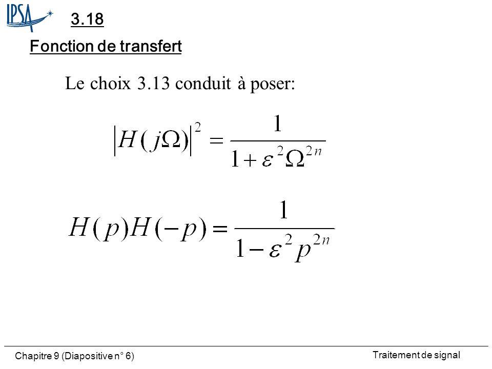 Traitement de signal Chapitre 9 (Diapositive n° 7) Pôles Absence de zéros Les 2n pôles sont racines de: Ils sont situés sur un cercle de rayon: On ne retient que les n pôles situés à gauche: